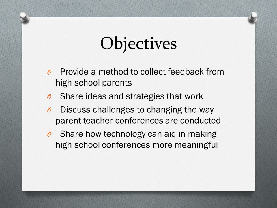 Objectives O Provide a method to collect feedback from high school parents O Share ideas and strategies that work O Discuss challenges to changing the way parent teacher conferences are conducted O Share how technology can aid in making high school conferences more meaningful