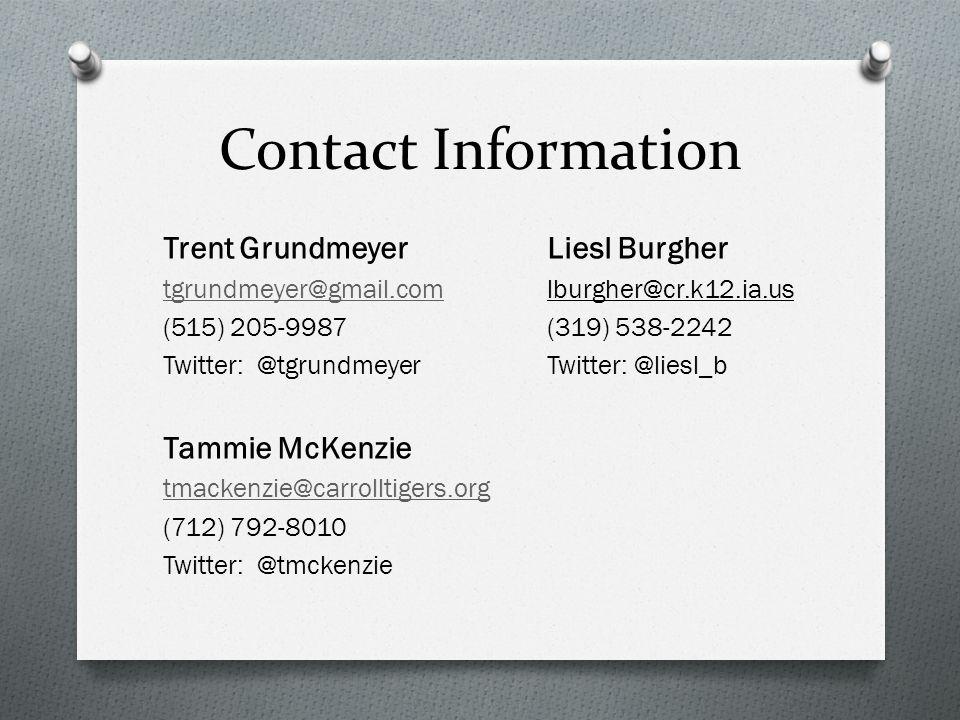 Contact Information Trent Grundmeyer Liesl Burgher tgrundmeyer@gmail.comtgrundmeyer@gmail.comlburgher@cr.k12.ia.us (515) 205-9987(319) 538-2242 Twitter: @tgrundmeyerTwitter: @liesl_b Tammie McKenzie tmackenzie@carrolltigers.org (712) 792-8010 Twitter: @tmckenzie