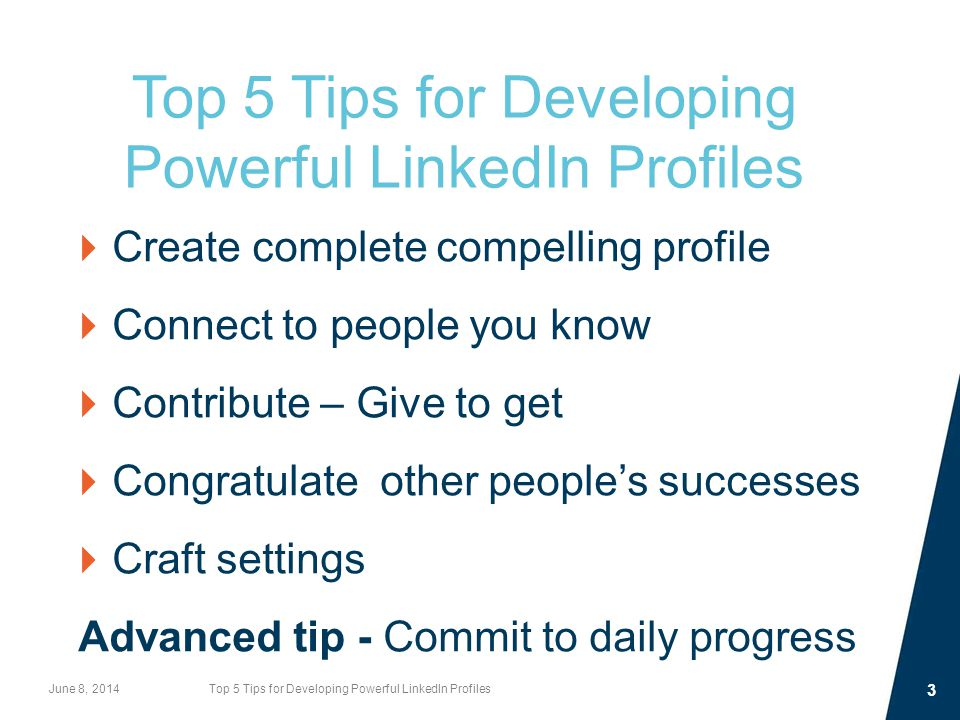 Top 5 Tips for Developing Powerful LinkedIn Profiles  Create complete compelling profile  Connect to people you know  Contribute – Give to get  Congratulate other people's successes  Craft settings Advanced tip - Commit to daily progress June 8, 2014Top 5 Tips for Developing Powerful LinkedIn Profiles 3
