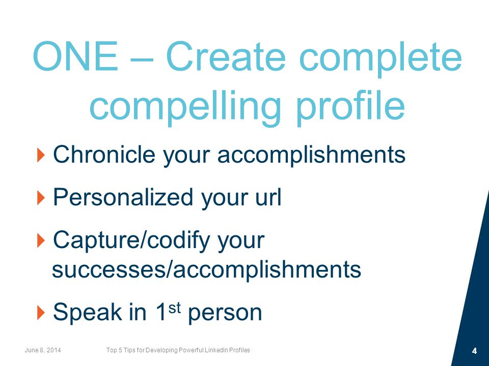 ONE – Create complete compelling profile  Chronicle your accomplishments  Personalized your url  Capture/codify your successes/accomplishments  Speak in 1 st person June 8, 2014Top 5 Tips for Developing Powerful LinkedIn Profiles 4