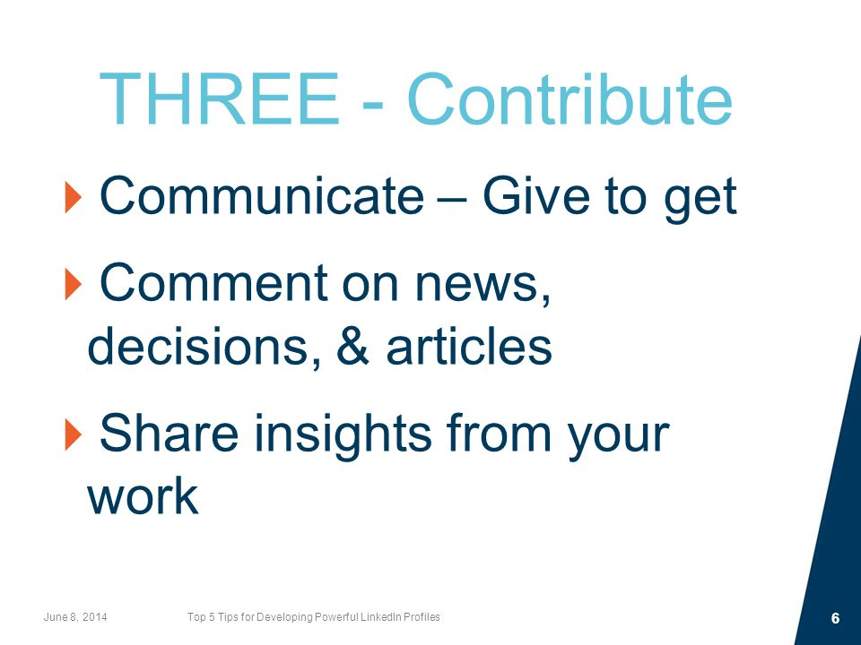 THREE - Contribute  Communicate – Give to get  Comment on news, decisions, & articles  Share insights from your work June 8, 2014Top 5 Tips for Developing Powerful LinkedIn Profiles 6