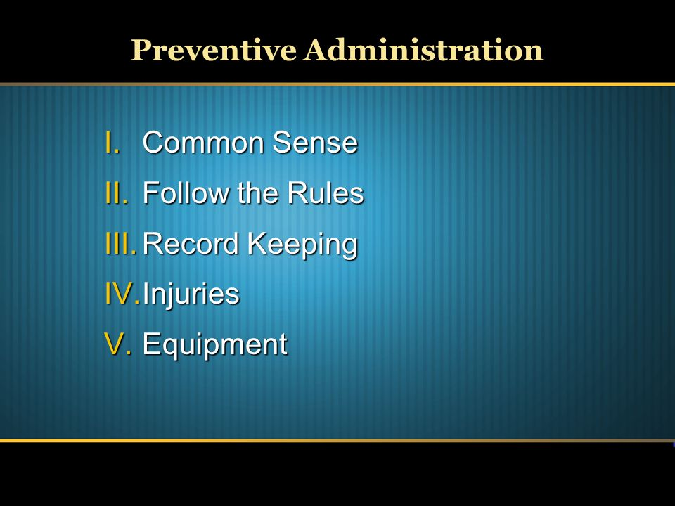 Preventive Administration I.Common Sense II.Follow the Rules III.Record Keeping IV.Injuries V.Equipment