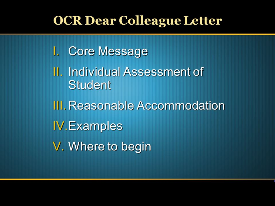 OCR Dear Colleague Letter I.Core Message II.Individual Assessment of Student III.Reasonable Accommodation IV.Examples V.Where to begin