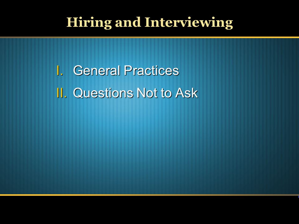 Hiring and Interviewing I.General Practices II.Questions Not to Ask