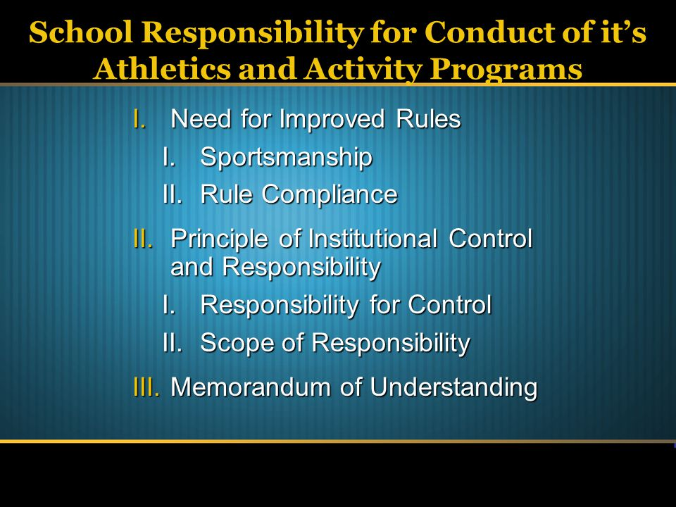 School Responsibility for Conduct of it's Athletics and Activity Programs I.Need for Improved Rules I.Sportsmanship II.Rule Compliance II.Principle of Institutional Control and Responsibility I.Responsibility for Control II.Scope of Responsibility III.Memorandum of Understanding
