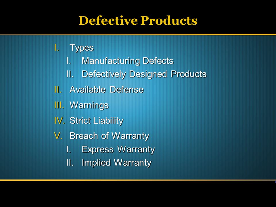 Defective Products I.Types I.Manufacturing Defects II.Defectively Designed Products II.Available Defense III.Warnings IV.Strict Liability V.Breach of Warranty I.Express Warranty II.Implied Warranty