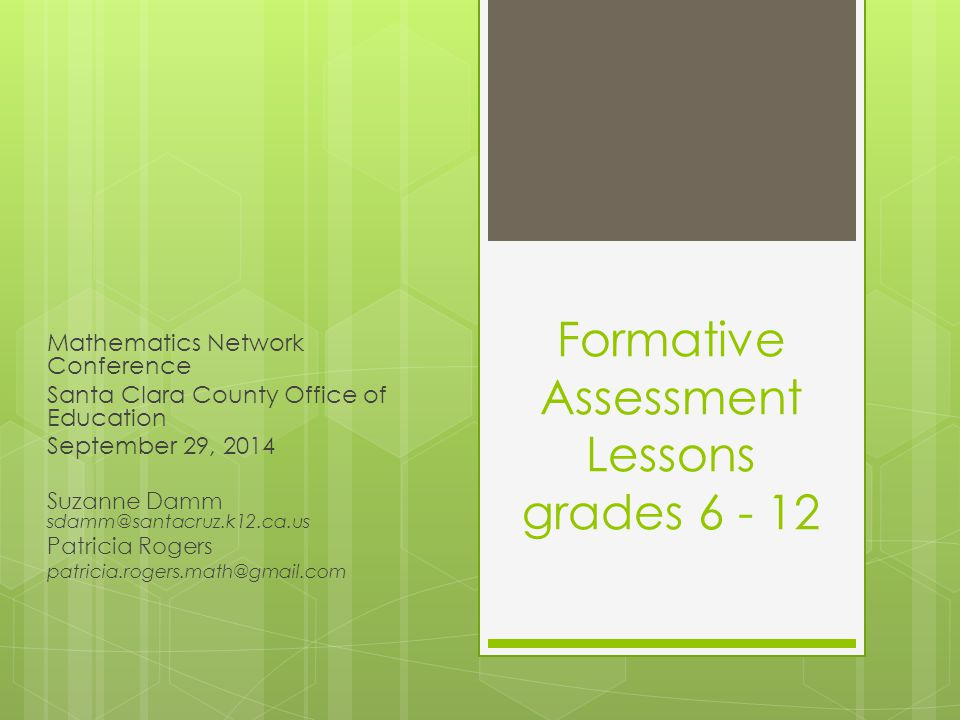 Formative Assessment Lessons grades 6 - 12 Mathematics Network Conference Santa Clara County Office of Education September 29, 2014 Suzanne Damm sdamm@santacruz.k12.ca.us Patricia Rogers patricia.rogers.math@gmail.com