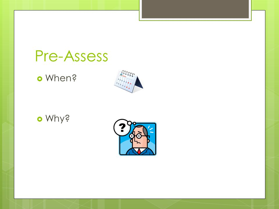 Pre-Assess  When?  Why?