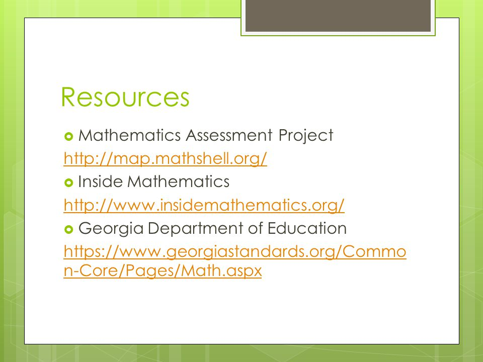 Resources  Mathematics Assessment Project http://map.mathshell.org/  Inside Mathematics http://www.insidemathematics.org/  Georgia Department of Education https://www.georgiastandards.org/Commo n-Core/Pages/Math.aspx