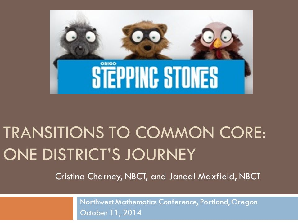 TRANSITIONS TO COMMON CORE: ONE DISTRICT'S JOURNEY Northwest Mathematics Conference, Portland, Oregon October 11, 2014 Cristina Charney, NBCT, and Janeal Maxfield, NBCT