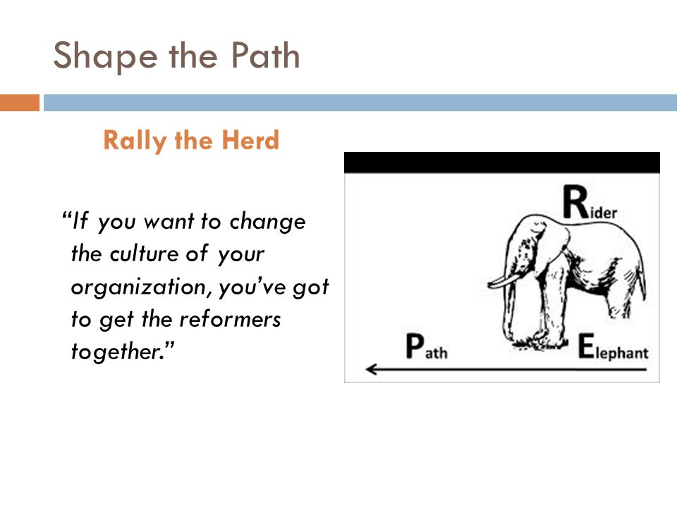 Shape the Path Rally the Herd If you want to change the culture of your organization, you've got to get the reformers together.