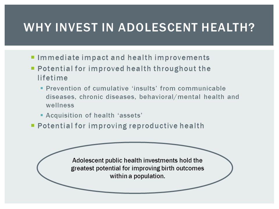  Adolescence is a key period for:  Addressing physical, mental, emotional and reproductive health  Preventing injuries, transmission of communicable diseases, and chronic substance misuse  At least 70% of premature adult deaths reflect behaviors started or reinforced during adolescence.