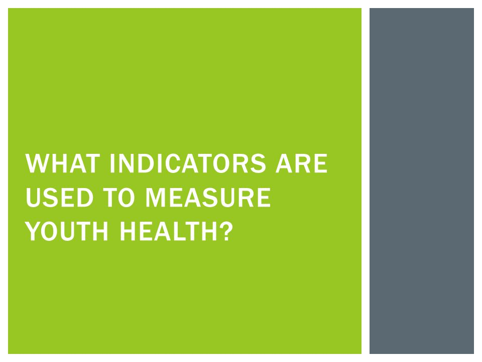  Provide a glimpse of a populations health, health risks, or assets  Many sets of indicators  Chronic Disease Indicators  Core State Preconception Health Indicators  Life Course Indicators  Healthy People 2020 HEALTH INDICATORS For adolescents, there is not an agreed- upon set of indicators.