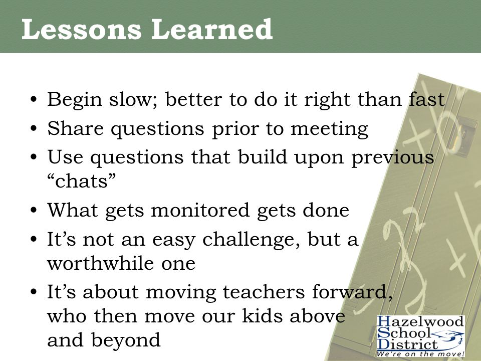 Lessons Learned Begin slow; better to do it right than fast Share questions prior to meeting Use questions that build upon previous chats What gets monitored gets done It's not an easy challenge, but a worthwhile one It's about moving teachers forward, who then move our kids above and beyond