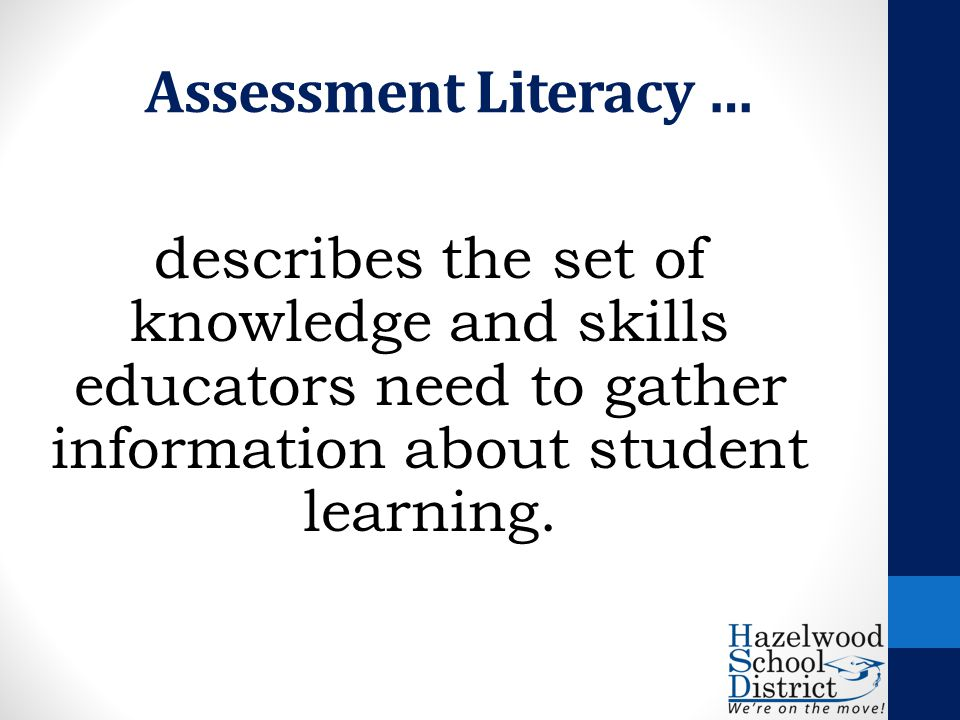 Assessment Literacy … describes the set of knowledge and skills educators need to gather information about student learning.