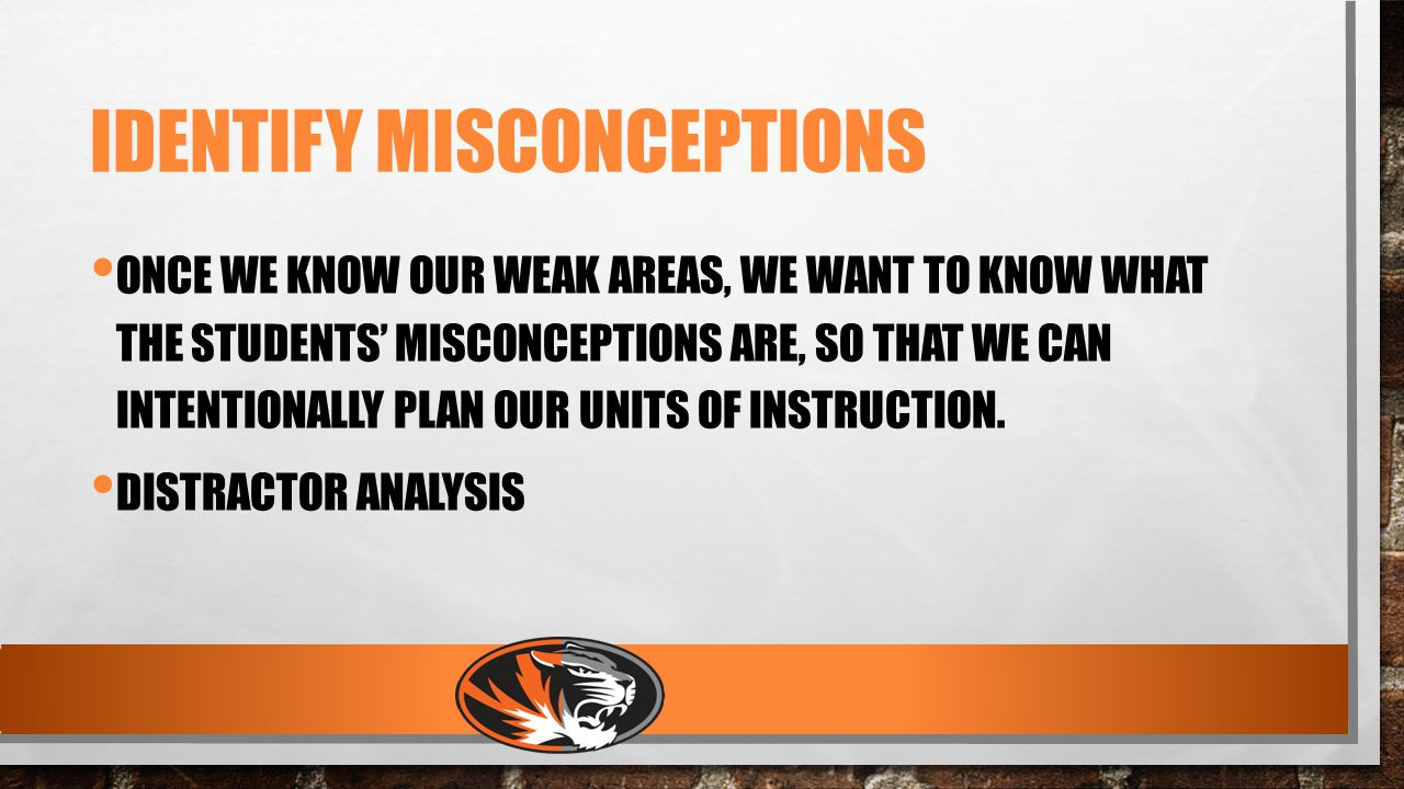IDENTIFY MISCONCEPTIONS ONCE WE KNOW OUR WEAK AREAS, WE WANT TO KNOW WHAT THE STUDENTS' MISCONCEPTIONS ARE, SO THAT WE CAN INTENTIONALLY PLAN OUR UNITS OF INSTRUCTION.
