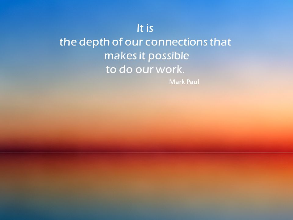 It is the depth of our connections that makes it possible to do our work. Mark Paul