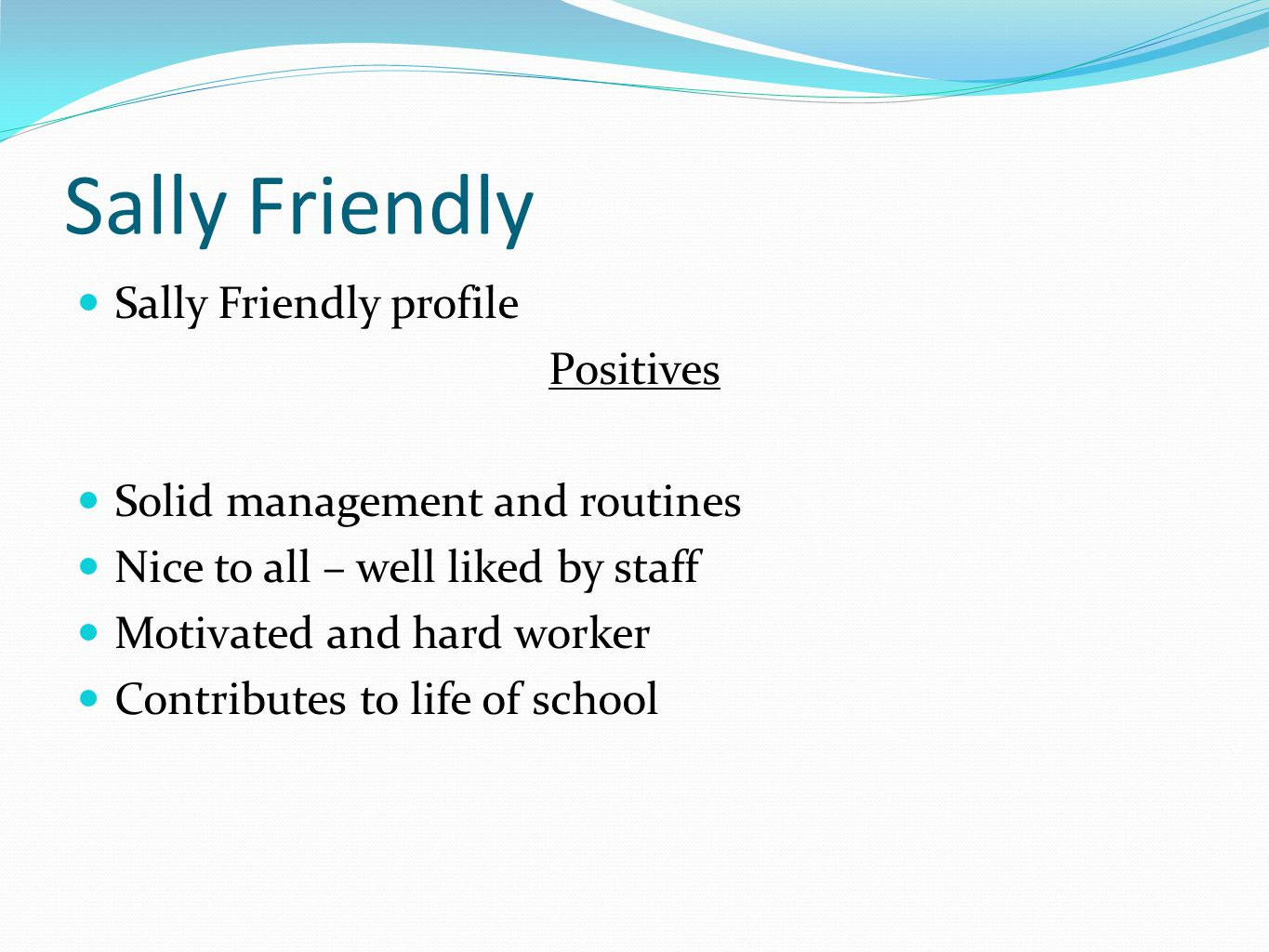Sally Friendly Sally Friendly profile Positives Solid management and routines Nice to all – well liked by staff Motivated and hard worker Contributes to life of school