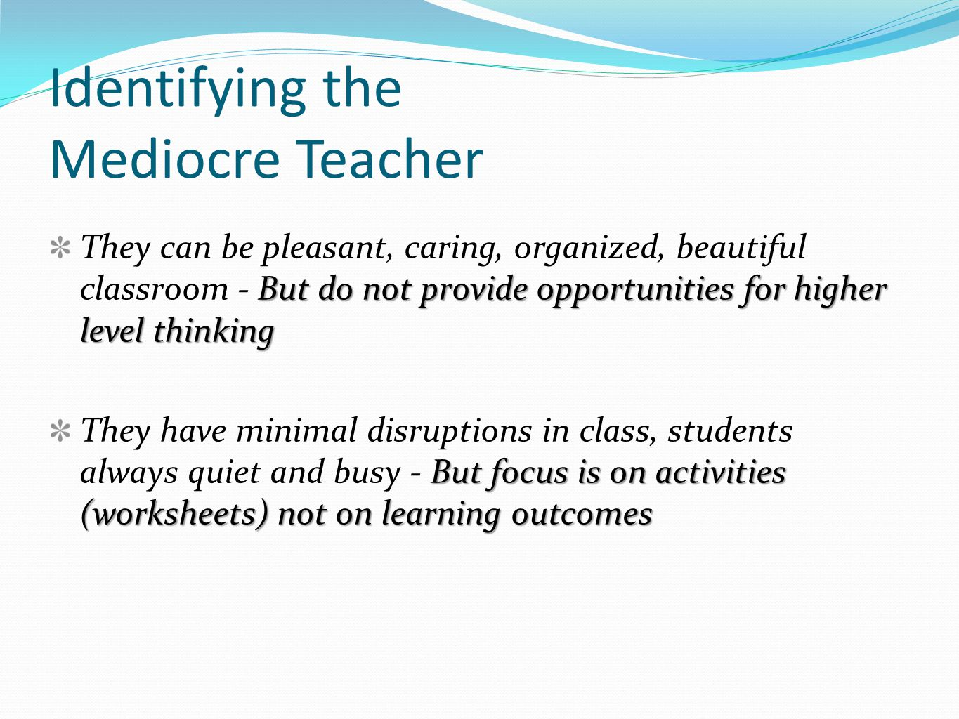 Identifying the Mediocre Teacher But do not provide opportunities for higher level thinking They can be pleasant, caring, organized, beautiful classroom - But do not provide opportunities for higher level thinking But focus is on activities (worksheets) not on learning outcomes They have minimal disruptions in class, students always quiet and busy - But focus is on activities (worksheets) not on learning outcomes