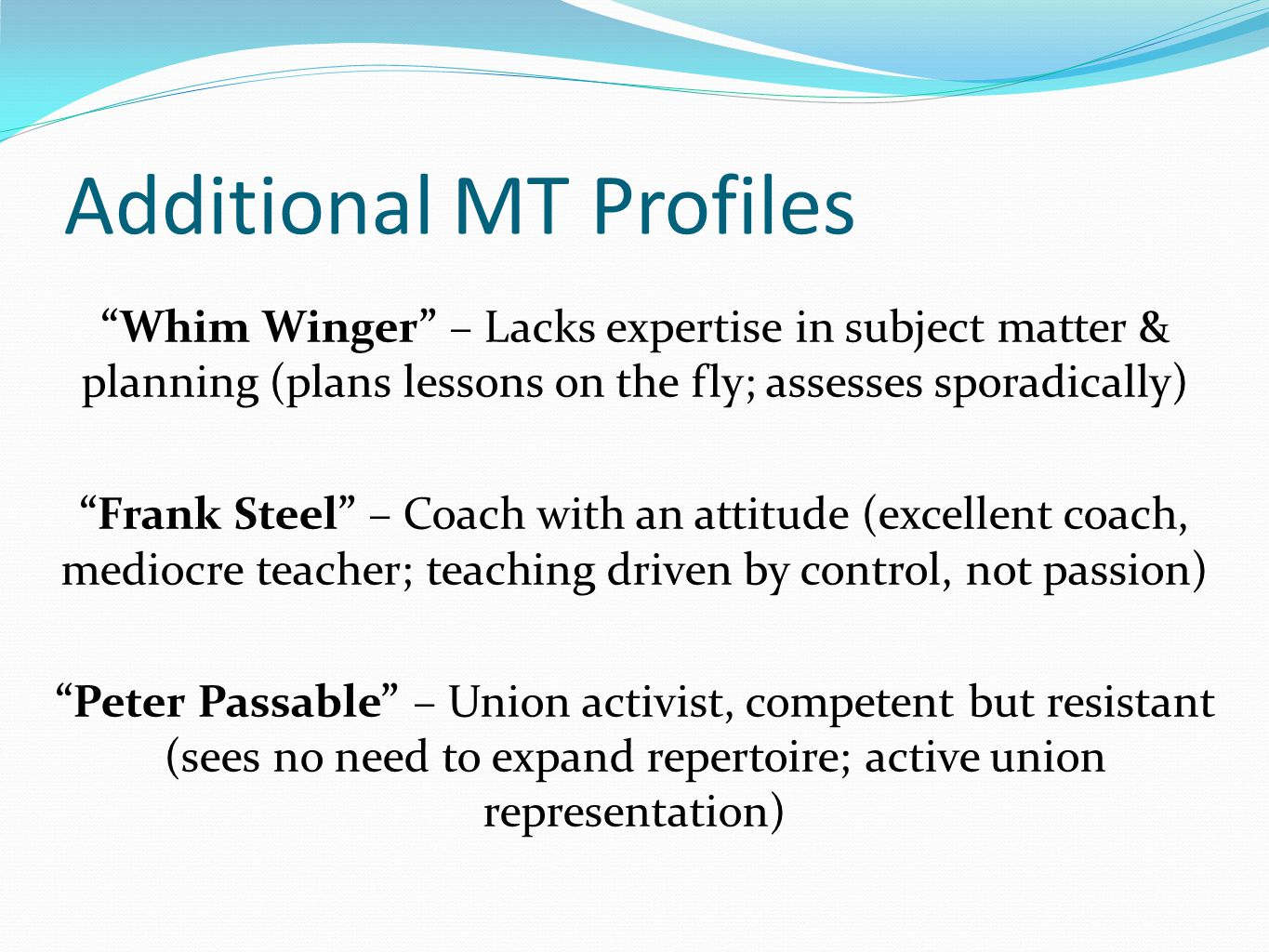 Additional MT Profiles Whim Winger – Lacks expertise in subject matter & planning (plans lessons on the fly; assesses sporadically) Frank Steel – Coach with an attitude (excellent coach, mediocre teacher; teaching driven by control, not passion) Peter Passable – Union activist, competent but resistant (sees no need to expand repertoire; active union representation)