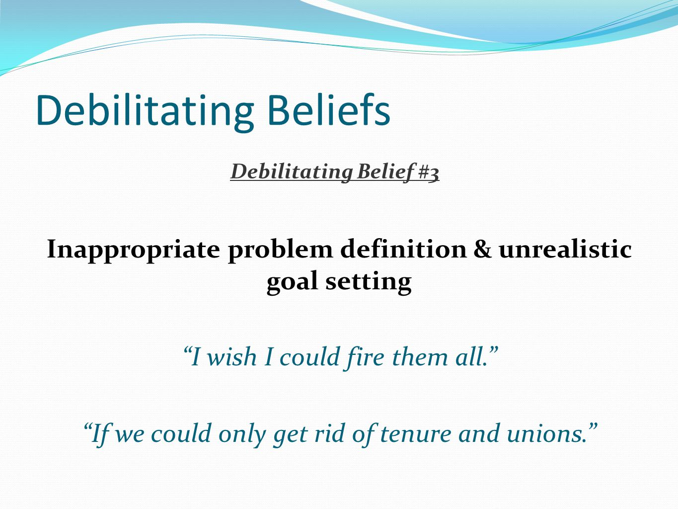 """Debilitating Beliefs Inappropriate problem definition & unrealistic goal setting """"I wish I could fire them all."""" """"If we could only get rid of tenure a"""