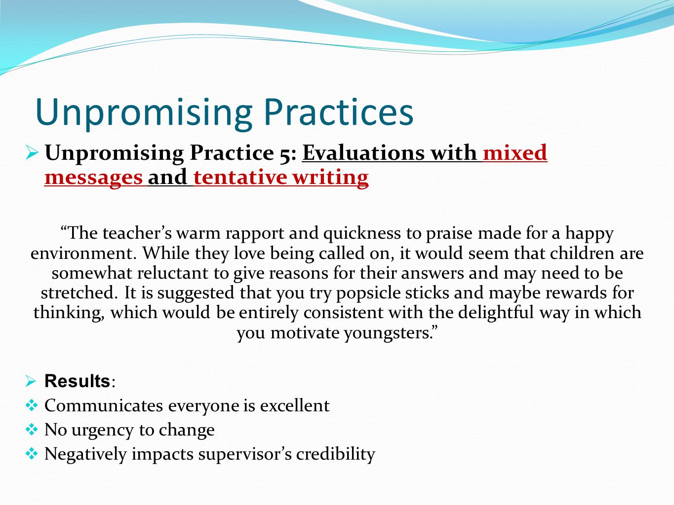 Unpromising Practices  Unpromising Practice 5: Evaluations with mixed messages and tentative writing The teacher's warm rapport and quickness to praise made for a happy environment.