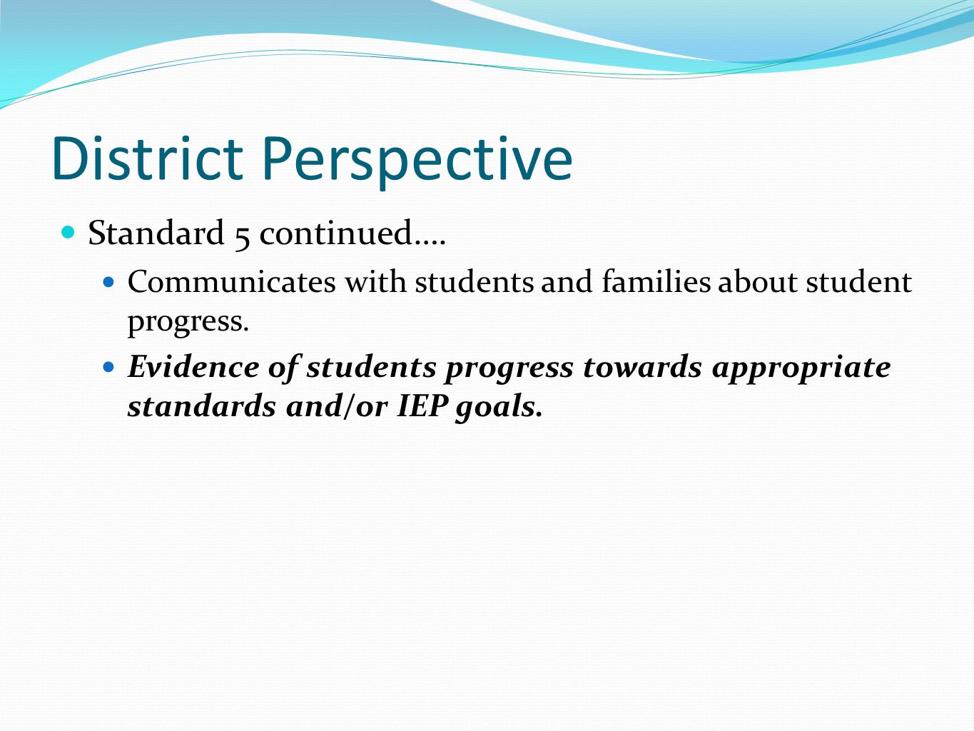 District Perspective Standard 5 continued…. Communicates with students and families about student progress. Evidence of students progress towards appr