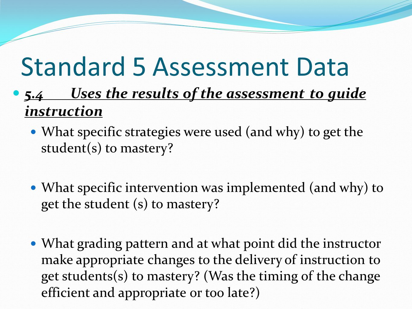 Standard 5 Assessment Data 5.4Uses the results of the assessment to guide instruction What specific strategies were used (and why) to get the student(s) to mastery.