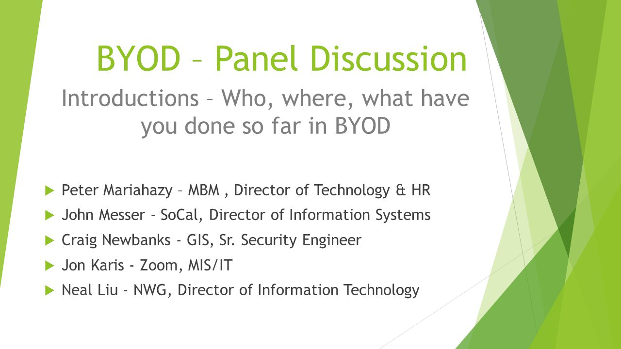 BYOD – Panel Discussion Introductions – Who, where, what have you done so far in BYOD  Peter Mariahazy – MBM, Director of Technology & HR  John Messer - SoCal, Director of Information Systems  Craig Newbanks - GIS, Sr.