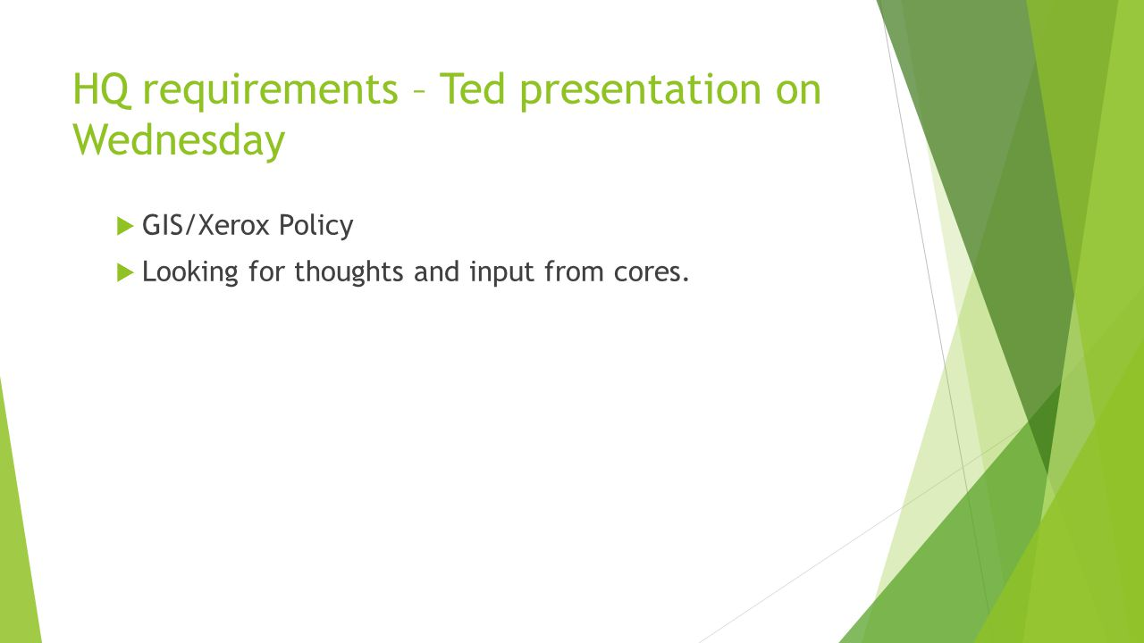 HQ requirements – Ted presentation on Wednesday  GIS/Xerox Policy  Looking for thoughts and input from cores.