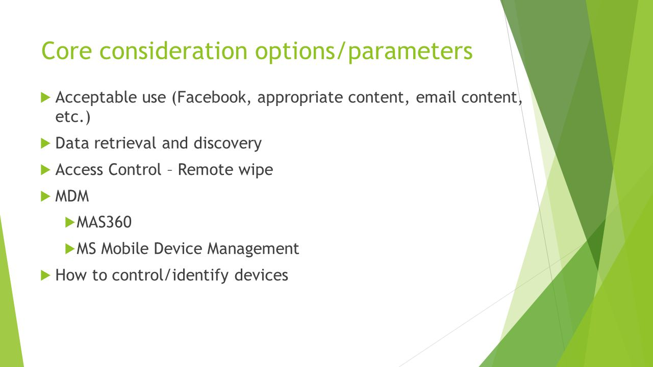 Core consideration options/parameters  Acceptable use (Facebook, appropriate content, email content, etc.)  Data retrieval and discovery  Access Control – Remote wipe  MDM  MAS360  MS Mobile Device Management  How to control/identify devices
