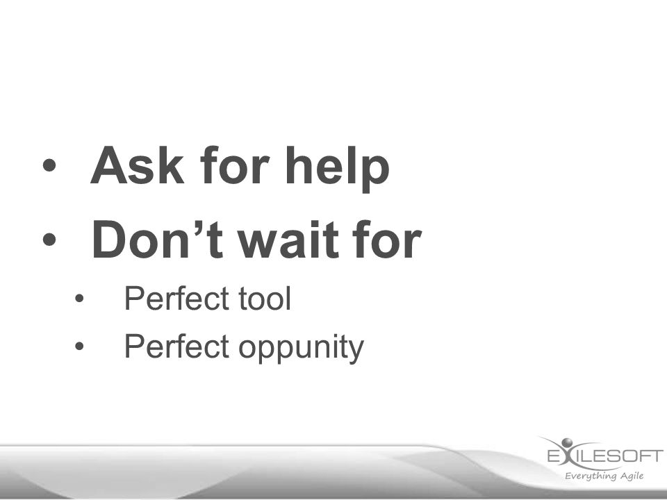 Ask for help Don't wait for Perfect tool Perfect oppunity