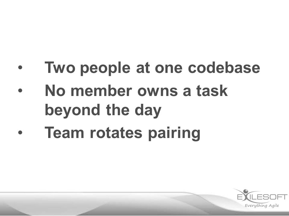 Two people at one codebase No member owns a task beyond the day Team rotates pairing