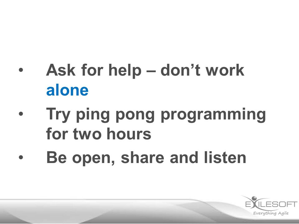 Ask for help – don't work alone Try ping pong programming for two hours Be open, share and listen