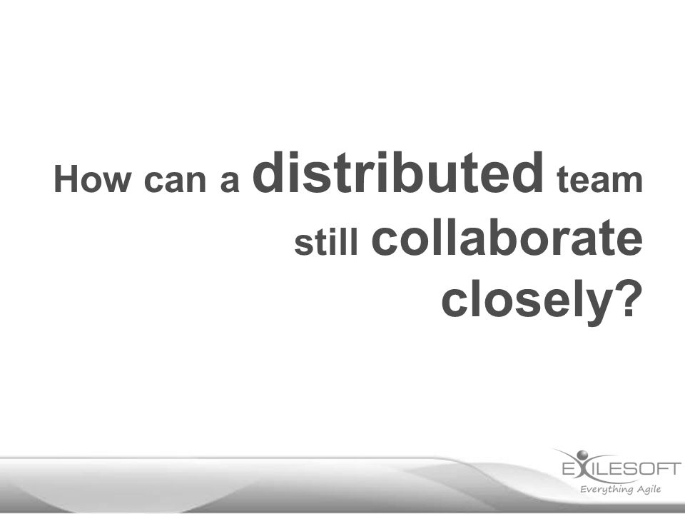 How can a distributed team still collaborate closely