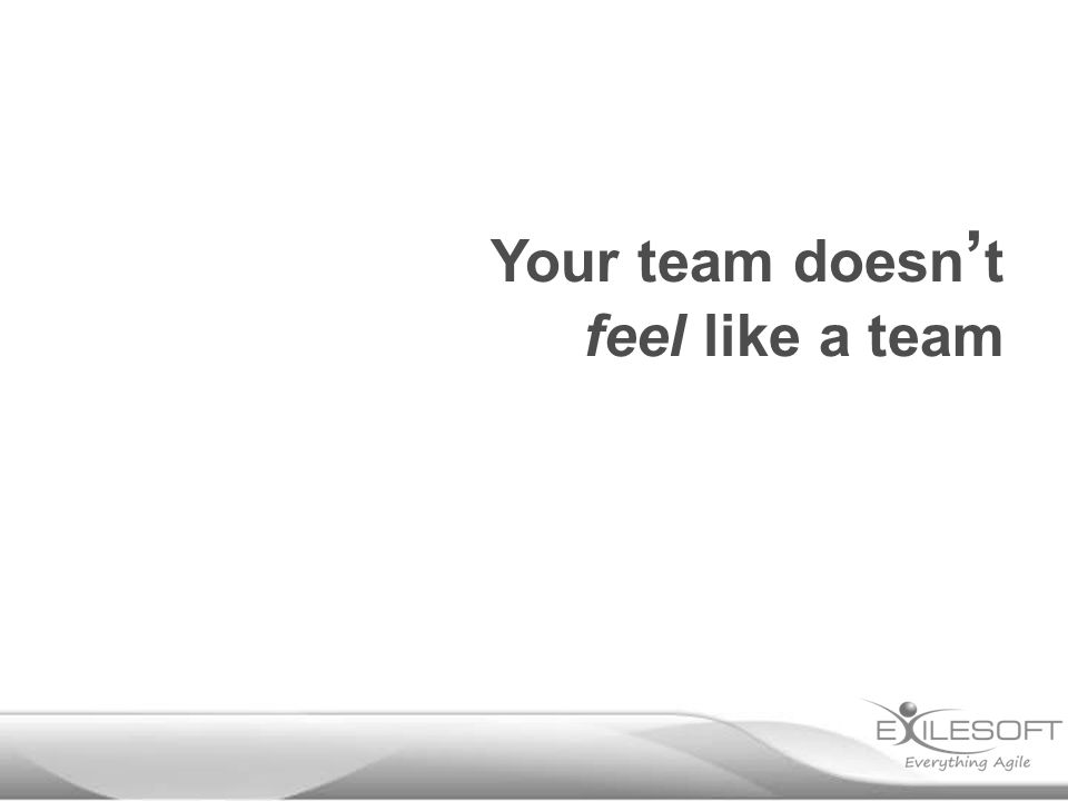 Your team doesn ' t feel like a team