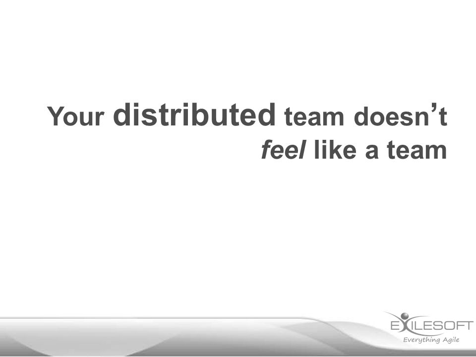 Your distributed team doesn ' t feel like a team