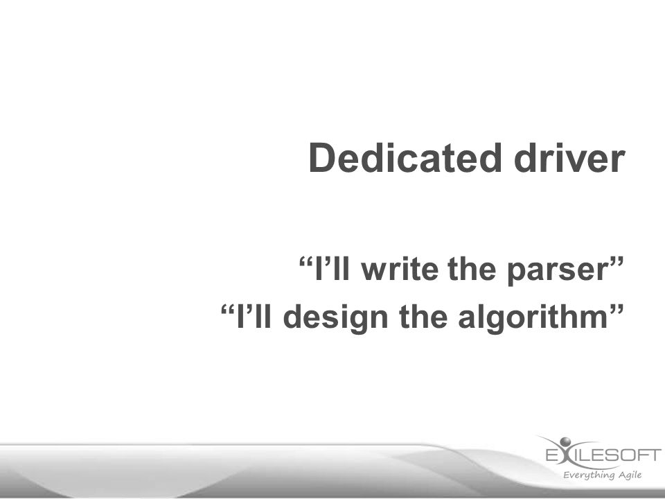 Dedicated driver I'll write the parser I'll design the algorithm