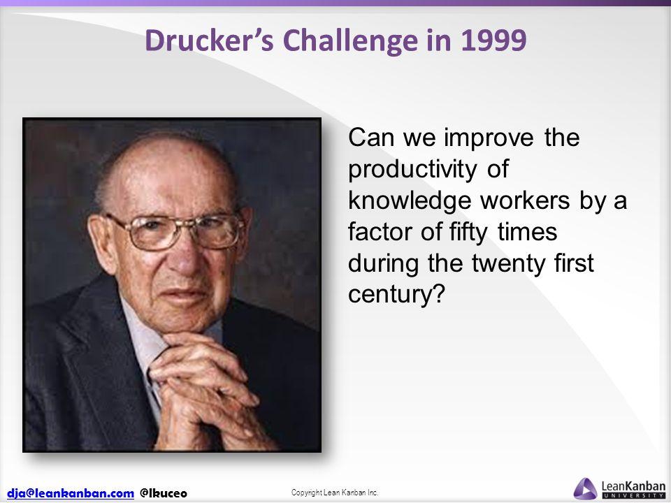 dja@leankanban.comdja@leankanban.com @lkuceo Copyright Lean Kanban Inc. Drucker's Challenge in 1999 Can we improve the productivity of knowledge worke