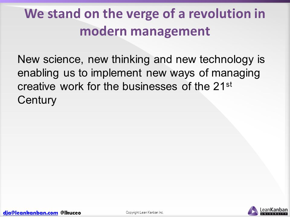 dja@leankanban.comdja@leankanban.com @lkuceo Copyright Lean Kanban Inc. We stand on the verge of a revolution in modern management New science, new th