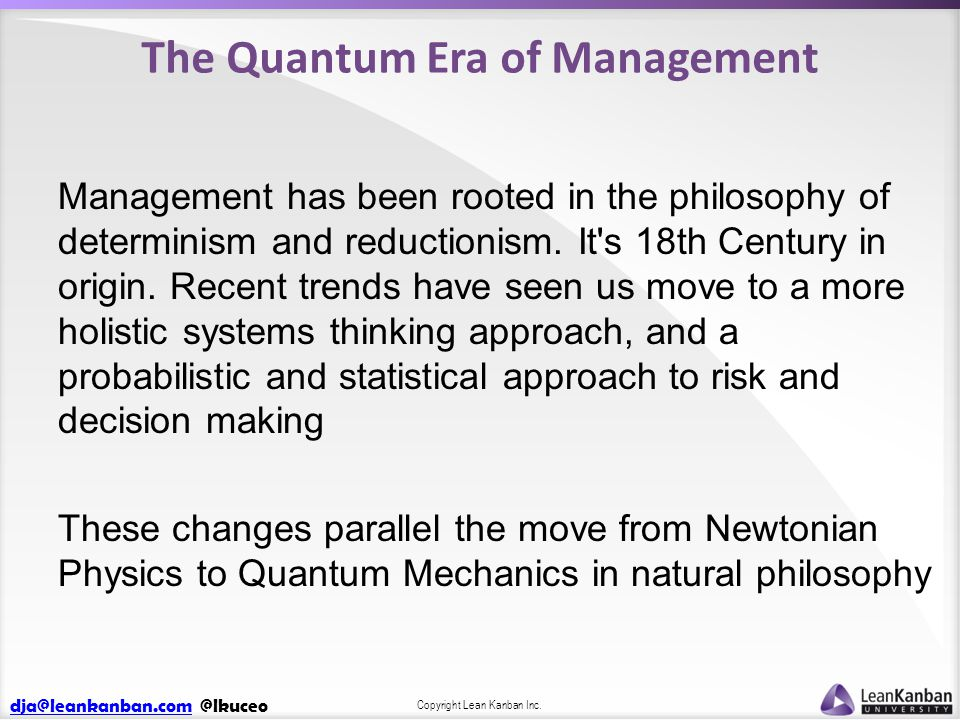 dja@leankanban.comdja@leankanban.com @lkuceo Copyright Lean Kanban Inc. The Quantum Era of Management Management has been rooted in the philosophy of