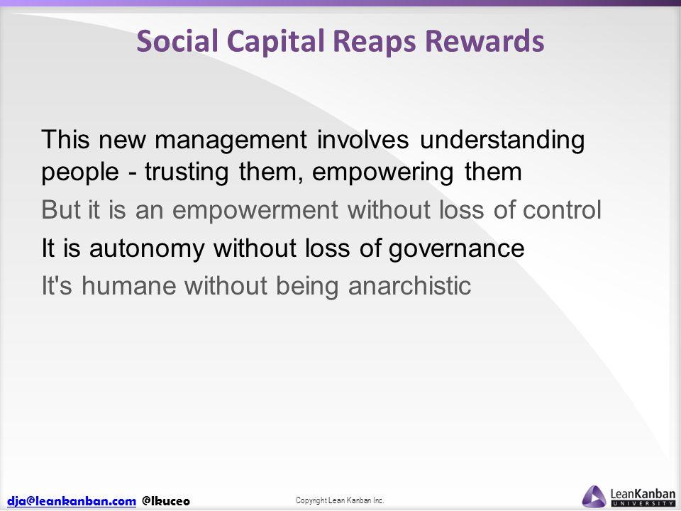 dja@leankanban.comdja@leankanban.com @lkuceo Copyright Lean Kanban Inc. Social Capital Reaps Rewards This new management involves understanding people