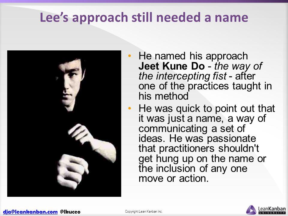 dja@leankanban.comdja@leankanban.com @lkuceo Copyright Lean Kanban Inc. Lee's approach still needed a name He named his approach Jeet Kune Do - the wa