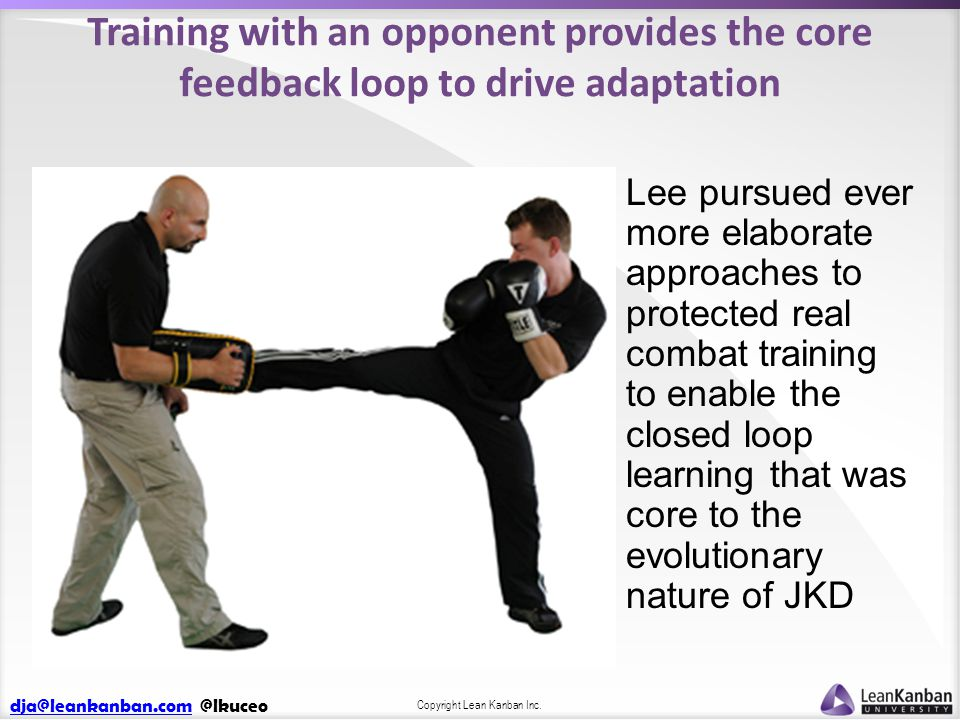 dja@leankanban.comdja@leankanban.com @lkuceo Copyright Lean Kanban Inc. Training with an opponent provides the core feedback loop to drive adaptation