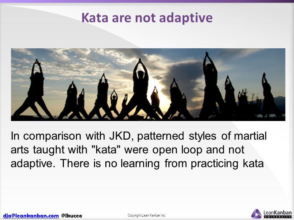 dja@leankanban.comdja@leankanban.com @lkuceo Copyright Lean Kanban Inc. Kata are not adaptive In comparison with JKD, patterned styles of martial arts