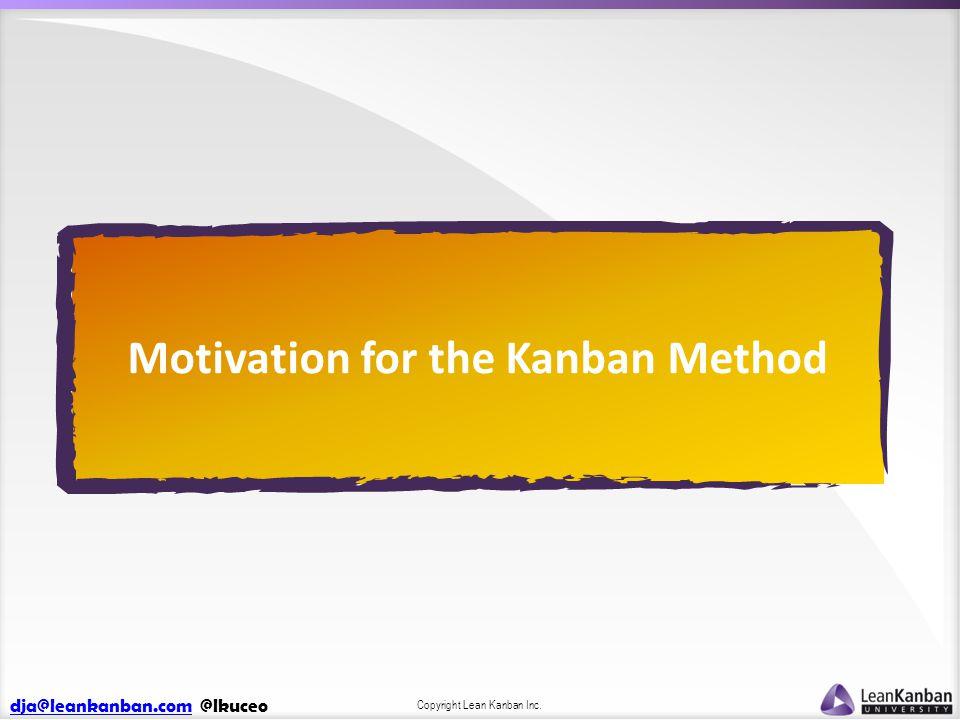 dja@leankanban.comdja@leankanban.com @lkuceo Copyright Lean Kanban Inc. Motivation for the Kanban Method