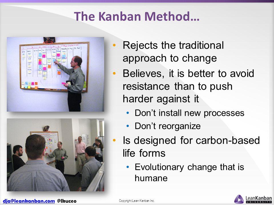 dja@leankanban.comdja@leankanban.com @lkuceo Copyright Lean Kanban Inc. The Kanban Method… Rejects the traditional approach to change Believes, it is