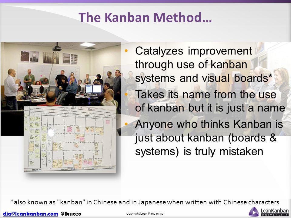 dja@leankanban.comdja@leankanban.com @lkuceo Copyright Lean Kanban Inc. The Kanban Method… Catalyzes improvement through use of kanban systems and vis