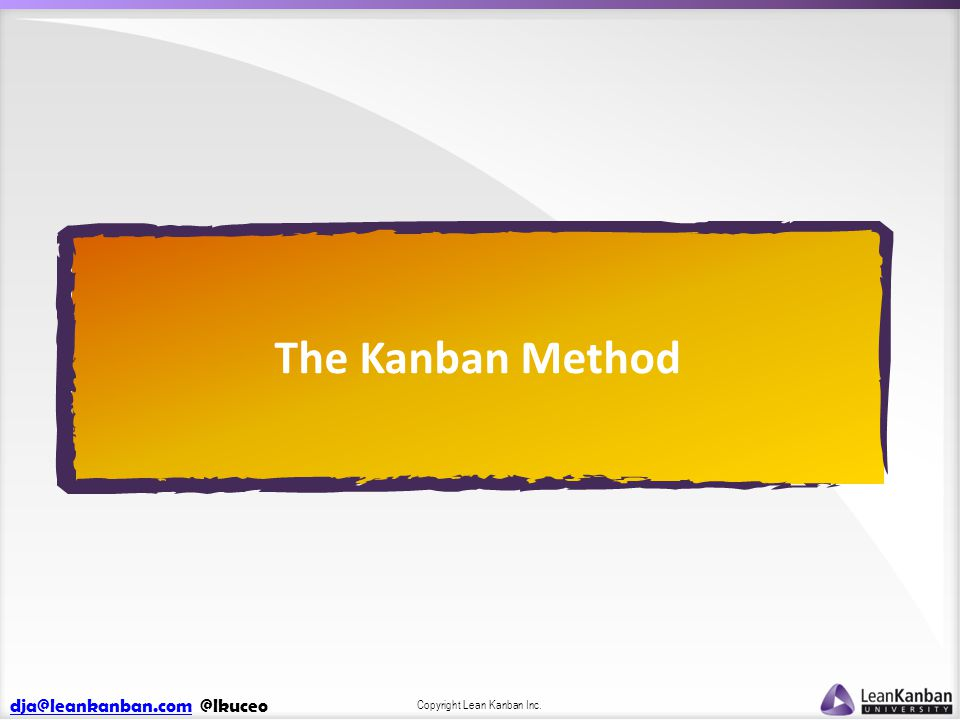dja@leankanban.comdja@leankanban.com @lkuceo Copyright Lean Kanban Inc. The Kanban Method