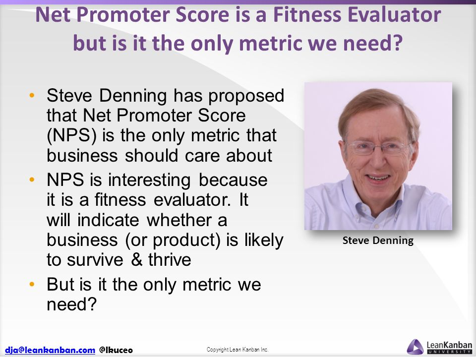 dja@leankanban.comdja@leankanban.com @lkuceo Copyright Lean Kanban Inc. Net Promoter Score is a Fitness Evaluator but is it the only metric we need? S